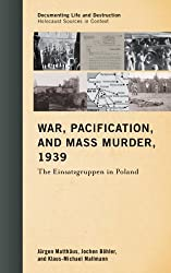 War, Pacification, and Mass Murder, 1939: The Einsatzgruppen in Poland (Documenting Life and Destruction: Holocaust Sources in Context)