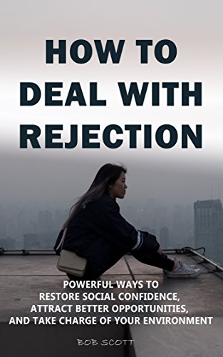 How to Deal with Rejection: Powerful Ways to Restore Social Confidence, Attract Better Opportunities, And Take Charge of Your Environment (English Edition)
