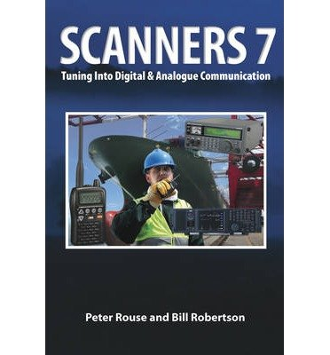 [(Scanners 7: Tuning Into Digital & Analogue Communication)] [ By (author) Peter Rouse, By (author) Bill Robertson ] [May, 2013]