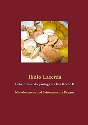 Geheimnisse der portugiesischen Küche II: Naturbelassene und Saisongerechte Rezepte