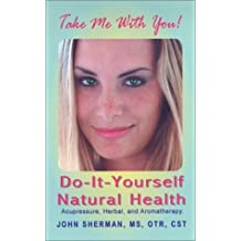 Do-It-Yourself Natural Health: Acupressure, Herbal, & Aromatherapy by John Sherman (2003-06-09)