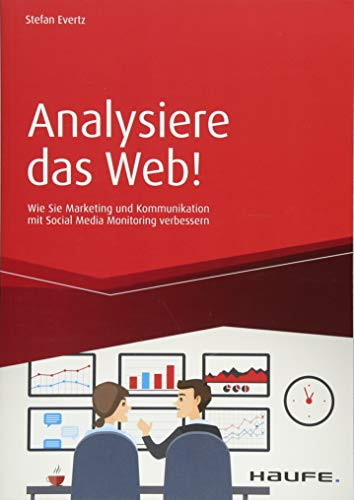 Analysiere das Web!: Wie Sie Marketing und Kommunikation mit Social Media Monitoring verbessern (Haufe Fachbuch)
