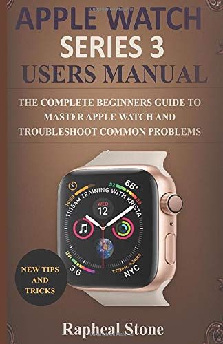 APPLE WATCH SERIES 3 USERS MANUAL: The Complete Beginners Guide to Master Apple Watch And Troubleshoot Common Problems