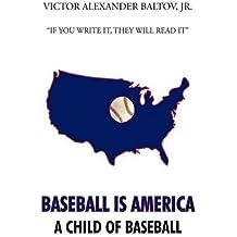 Baseball is America: A Child of Baseball by Jr. Victor Alexander Baltov (2009-10-16)