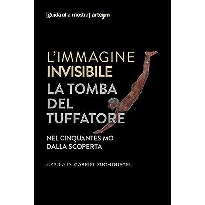 L'immagine Invisibile. La Tomba Del Tuffatore. Nel Cinquantesimo Dalla Scoperta. Catalogo Della Mostra (Paestum, 3 Giugno-7 Ottobre 2018). Ediz. Illustrata