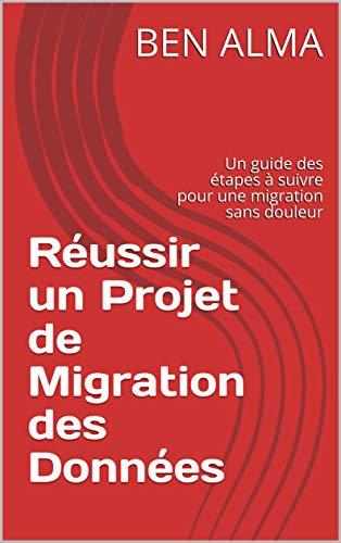 Couverture du livre Réussir un Projet de Migration des Données: Un guide des étapes à suivre pour une migration sans douleur