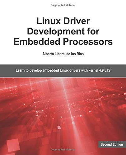 Linux Driver Development for Embedded Processors - Second Edition: Learn to develop Linux embedded drivers with kernel 4.9 LTS
