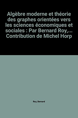Algèbre moderne et théorie des graphes orientées vers les sciences économiques et sociales : Par Bernard Roy,... Contribution de Michel Horps