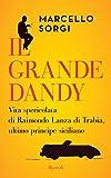 Il grande dandy: Vita spericolata di Raimondo Lanza di Trabia, ultimo principe siciliano