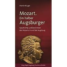 Mozart. Ein halber Augsburger: Geschichte und Denkmäler der Mozarts in und bei Augsburg