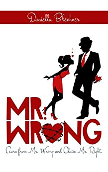 Mr Wrong: Learn from Mr Wrong and Claim Mr Right by [Blechner, Daniella]