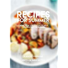 Recipes For Summer, Some Ideas You Can Do To Help Celebrating The Summer ( A Healthy CookBook ) (English Edition)