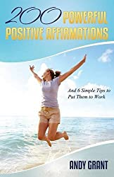200 Powerful Positive Affirmations and 6 Simple Tips to Put Them to Work (for You!) by Andy Grant (2013-02-17)