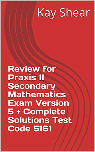 Review for Praxis II Secondary Mathematics Exam Version 5 + Complete Solutions Test Code 5161 (English Edition) - 5161 Praxis-test