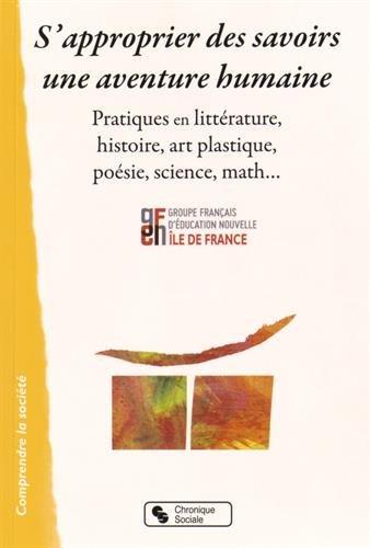 S'approprier des savoirs, une aventure humaine : Pratiques en littérature, histoire, art plastique, poésie, science, math...