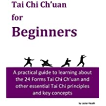 Tai Chi Ch'uan for Beginners: A complete and practical guide to learning about the 24 Forms Tai Chi Ch'uan and other essential Tai Chi principles and key concepts (English Edition)