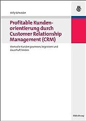 Profitable Kundenorientierung durch Customer Relationship Management (CRM): Wertvolle Kunden gewinnen, begeistern und dauerhaft binden