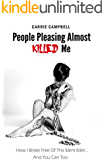 People Pleasing Almost Killed Me: How I Broke Free Of This Silent Killer.... And You Can, Too