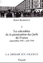 La Shoah en France, tome 3: Le calendrier de la persécution des Juifs de France (septembre 1942-août 1944) (Documents)