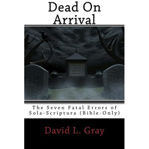 Dead on Arrival: The Seven Fatal Errors of Sola-Scriptura (Bible-Only) by Mr. David L. Gray (2010-12-20)