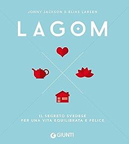 Lagom. Il segreto svedese per una vita equilibrata e felice di [Jackson, Jonny, Larsen, Elias]