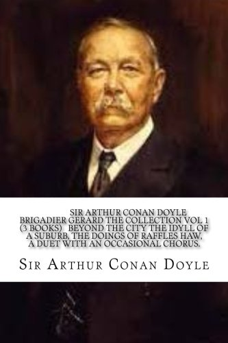 Sir Arthur Conan Doyle Brigadier Gerard The Collection Vol 1 (3 Books)   Beyond the City the Idyll of a Suburb, The Doings of Raffles Haw, A duet with an Occasional Chorus.