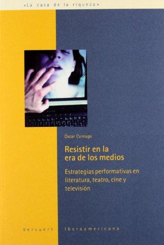 resistir-en-la-era-de-los-medios-estrategias-performativas-en-literatura-teatro-cine-y-television-la