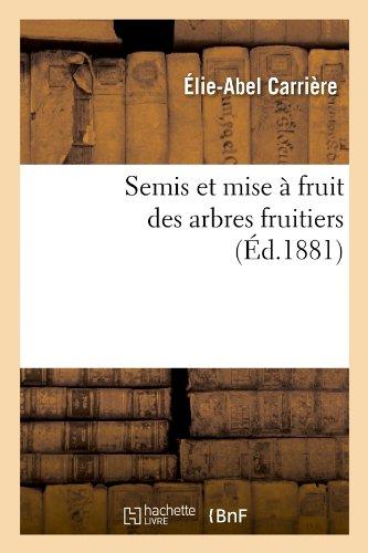Semis Et Mise a Fruit Des Arbres Fruitiers (Ed.1881) (Sciences) par Carriere E. a., Elie-Abel Carriere