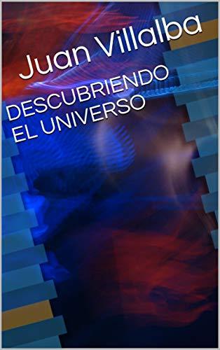DESCUBRIENDO EL UNIVERSO: explicación sencilla en 78 páginas (Spanish Edition)