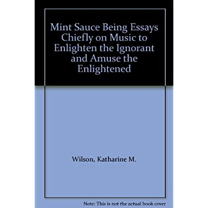 Mint Sauce Being Essays Chiefly on Music to Enlighten the Ignorant and Amuse the Enlightened