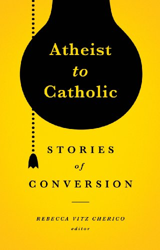 Atheist to Catholic: 11 Stories of Conversion