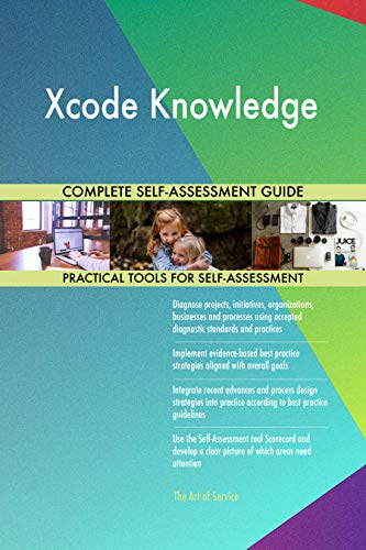 Xcode Knowledge All-Inclusive Self-Assessment - More than 700 Success Criteria, Instant Visual Insights, Comprehensive Spreadsheet Dashboard, Auto-Prioritized for Quick Results (Mac Xcode)