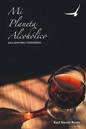 Mi Planeta Alcohólico: Una Historia Verdadera por Raúl García-Rosas