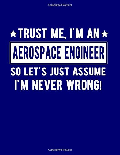 Trust Me I'm An Aerospace Engineer So Lets Just Assume I'm Never Wrong: Funny Gift For Aerospace Engineer 8.5 x 11 in. 100 College Ruled Pages Aerospace Engineer Notebook