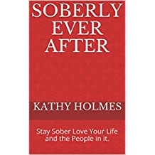 Soberly Ever After: Stay Sober Love Your Life and the People in it. (English Edition)