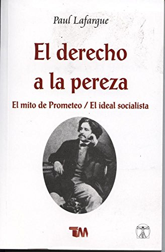 El derecho de la pereza / The Right to Be Lazy: El mito de Prometeo / El ideal socialista / The Myth of Prometheus / The Socialist Ideal por Paul Lafargue