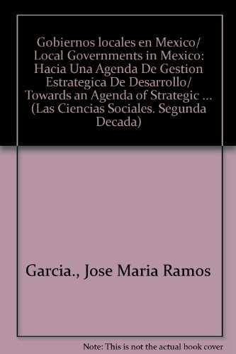 Gobiernos locales en Mexico/ Local Governments in Mexico: Hacia Una Agenda De Gestion Estrategica De Desarrollo/ Towards an Agenda of Strategic ... (Las Ciencias Sociales. Segunda Decada)
