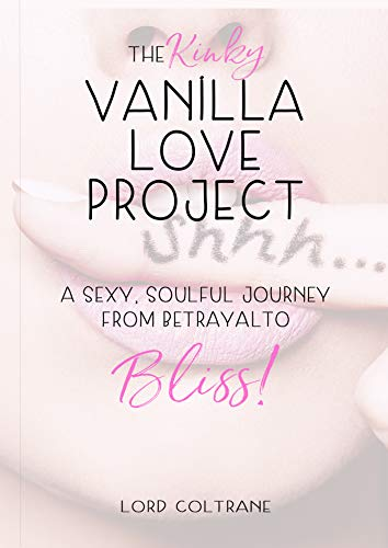 The Kinky Vanilla Love Project: A Sexy Soulful Journey from Betrayal to Bliss (English Edition)