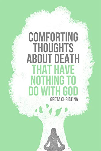 Comforting Thoughts About Death that Have Nothing to do With God por Greta Christina