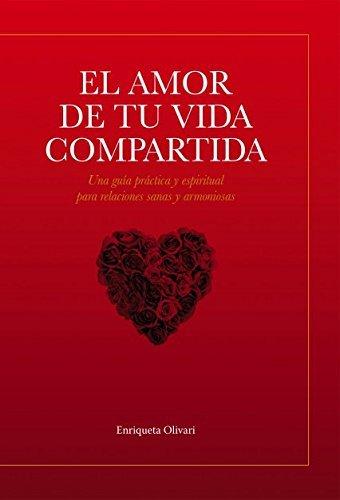 El amor de tu vida compartida: Una gu??a pr??ctica y espiritual para relaciones sanas y armoniosas (Spanish Edition) by Enriqueta Olivari (2016-02-04)