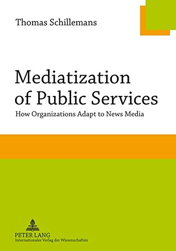 Mediatization of Public Services: How Organizations Adapt to News Media por Thomas Schillemans
