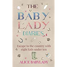 The Baby Lady Diaries: Tales From The Original Countyside Mum Of Eight Under Ten - A Laugh Out Loud - Feel Good Memoir