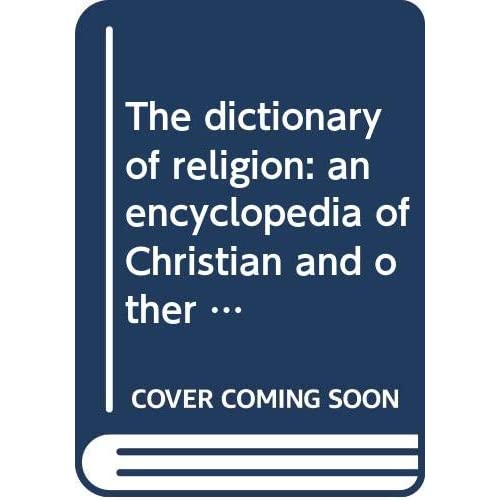 The dictionary of religion: an encyclopedia of Christian and other religious doctrines, denominations, sects, heresies, ecclesiastical terms, history, biography, etc., etc