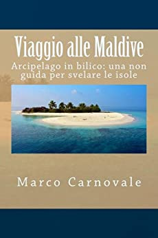 Viaggio alle Maldive: Arcipelago in bilico: una non guida per svelare le isole (2nd edition 2015) di [Carnovale, Marco]