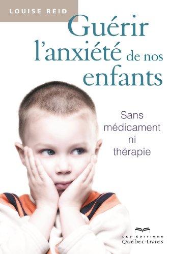 Guérir l'anxiété de nos enfants : Sans médicament ni thérapie par Louise Reid
