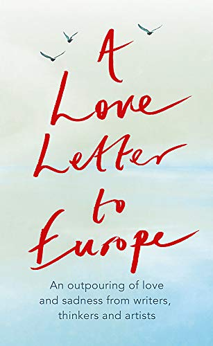 A Love Letter to Europe: An outpouring of sadness and hope - Mary Beard, Shami Chakrabati, William Dalrymple, Sebastian Faulks, Neil Gaiman, Ruth Jones, J.K. Rowling, Sandi Toksvig and others