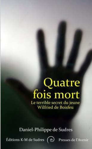 Quatre fois mort: Le terrible secret du jeune Wilfried de Boisfeu par Daniel-Philippe de Sudres