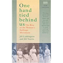 One Hand Tied Behind Us: Rise of the Women's Suffrage Movement: Written by Jill Liddington, 2000 Edition, (2nd Revised edition) Publisher: Rivers Oram Press [Paperback]