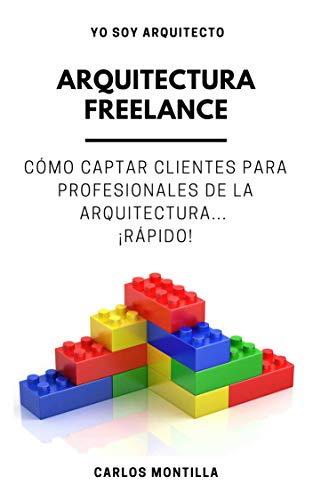 Arquitectura Freelance: Cómo captar clientes para profesionales de la arquitectura... ¡Rápido! por Carlos Montilla Bueno