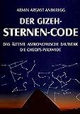 Der Gizeh-Sternen-Code: Das älteste astronomische Bauwerk: Die Cheops-Pyramide - Armin Argast Anderegg